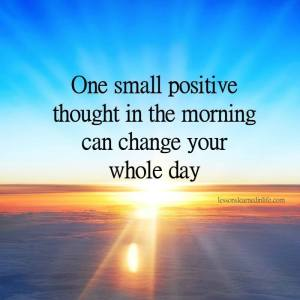 1 small + thought in am can chg your day