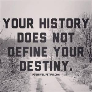 your history doesn't define your destiny